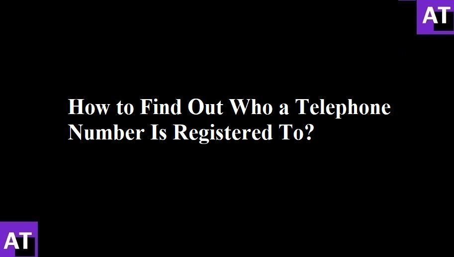 How to Find Out Who a Telephone Number Is Registered To?